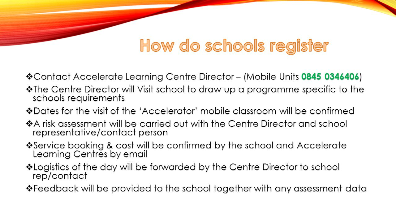  ContactAccelerate Learning Centre Director – (Mobile Units 0845 0346406 )  Contact Accelerate Learning Centre Director – (Mobile Units 0845 0346406 )  The Centre Director will Visit school to draw up a programme specific to the schools requirements  Dates for the visit of the 'Accelerator' mobile classroom will be confirmed  A risk assessment will be carried out with the Centre Director and school representative/contact person  Service booking & cost will be confirmed by the school and Accelerate Learning Centres by email  Logistics of the day will be forwarded by the Centre Director to school rep/contact  Feedback will be provided to the school together with any assessment data