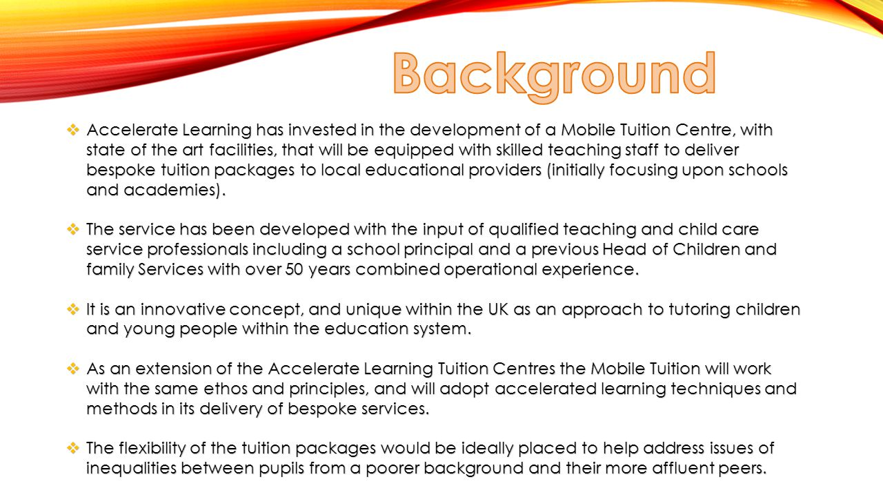  Accelerate Learning has invested in the development of a Mobile Tuition Centre, with state of the art facilities, that will be equipped with skilled teaching staff to deliver bespoke tuition packages to local educational providers (initially focusing upon schools and academies).