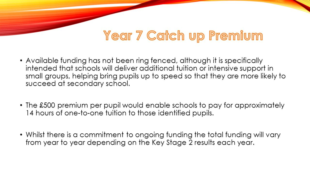 Available funding has not been ring fenced, although it is specifically intended that schools will deliver additional tuition or intensive support in small groups, helping bring pupils up to speed so that they are more likely to succeed at secondary school.