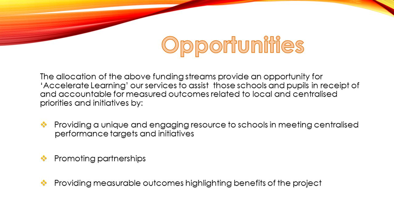 The allocation of the above funding streams provide an opportunity for 'Accelerate Learning' our services to assist those schools and pupils in receipt of and accountable for measured outcomes related to local and centralised priorities and initiatives by:  Providing a unique and engaging resource to schools in meeting centralised performance targets and initiatives  Promoting partnerships  Providing measurable outcomes highlighting benefits of the project