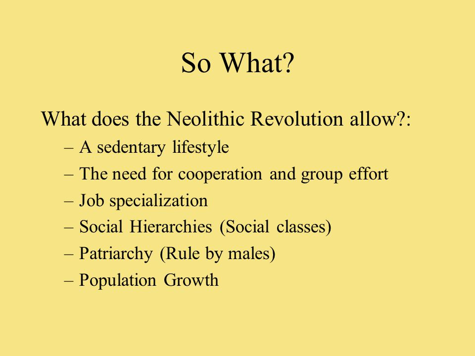 So What? What does the Neolithic Revolution allow?: –A sedentary lifestyle –The need for cooperation and group effort –Job specialization –Social Hier