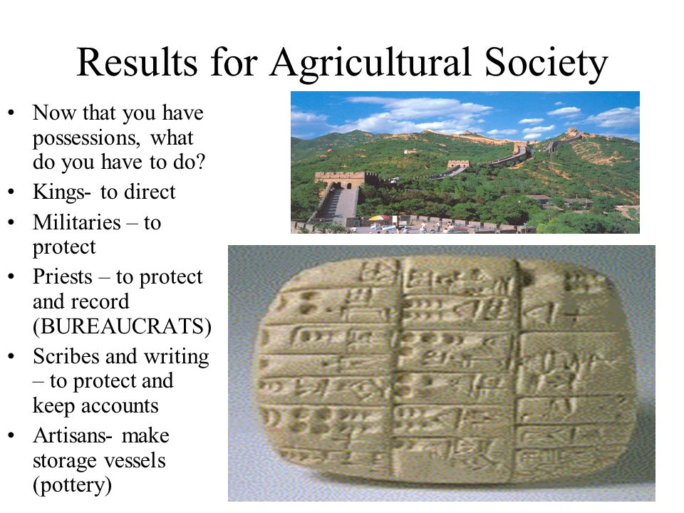 Results for Agricultural Society Now that you have possessions, what do you have to do? Kings- to direct Militaries – to protect Priests – to protect