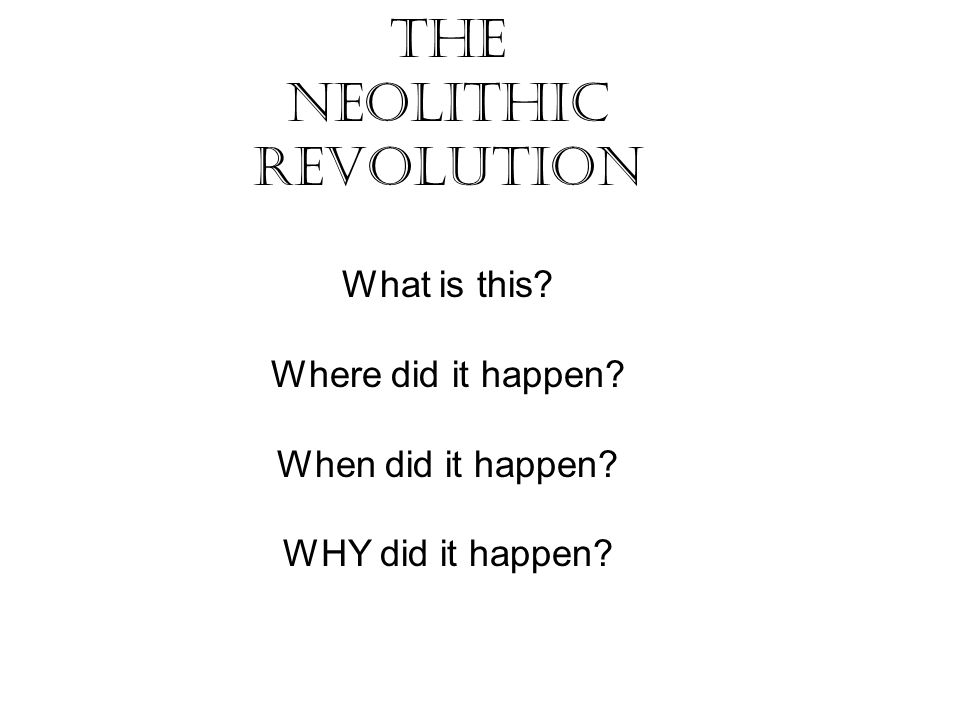 The Neolithic Revolution What is this? Where did it happen? When did it happen? WHY did it happen?