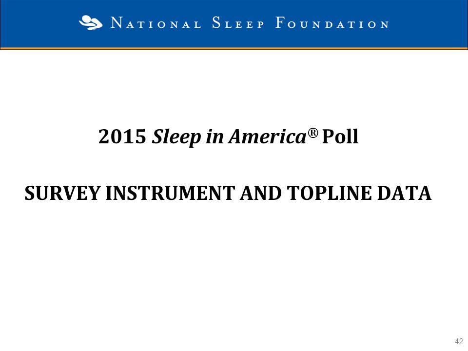 42 2015 Sleep in America ® Poll SURVEY INSTRUMENT AND TOPLINE DATA