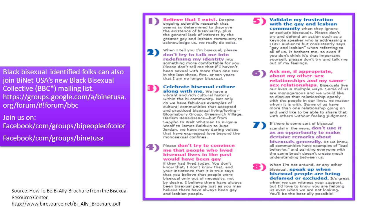 How To Be A Bi Ally Source: How To Be Bi Ally Brochure from the Bisexual Resource Center http://www.biresource.net/Bi_Ally_Brochure.pdf Black bisexual identified folks can also join BiNet USA's new Black Bisexual Collective (BBC*) mailing list.