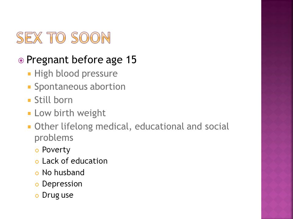  Pregnant before age 15  High blood pressure  Spontaneous abortion  Still born  Low birth weight  Other lifelong medical, educational and social
