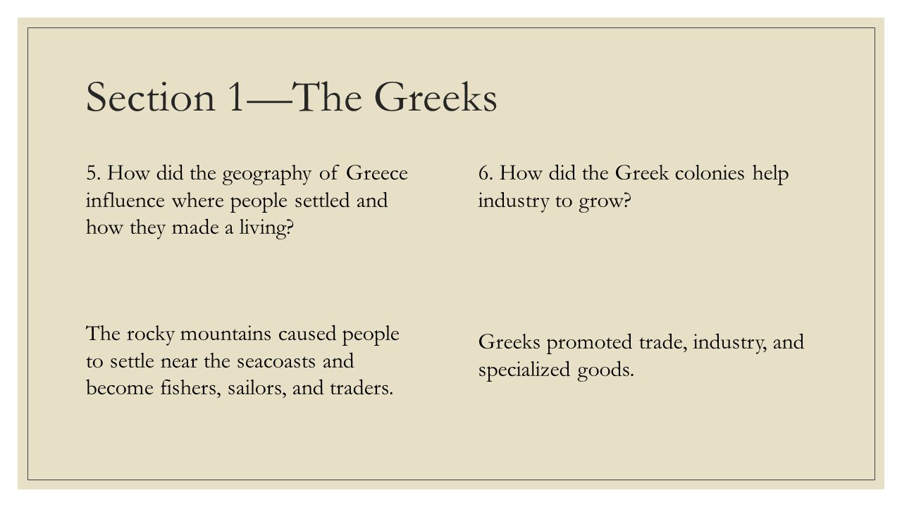 Section 1—The Greeks 5. How did the geography of Greece influence where people settled and how they made a living? The rocky mountains caused people t