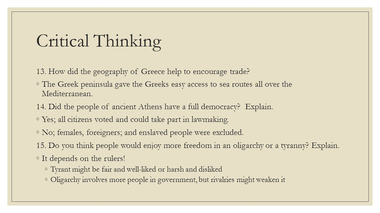 Critical Thinking 13. How did the geography of Greece help to encourage trade? ◦The Greek peninsula gave the Greeks easy access to sea routes all over