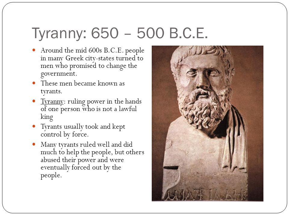 Tyranny: 650 – 500 B.C.E. Around the mid 600s B.C.E. people in many Greek city-states turned to men who promised to change the government. These men b