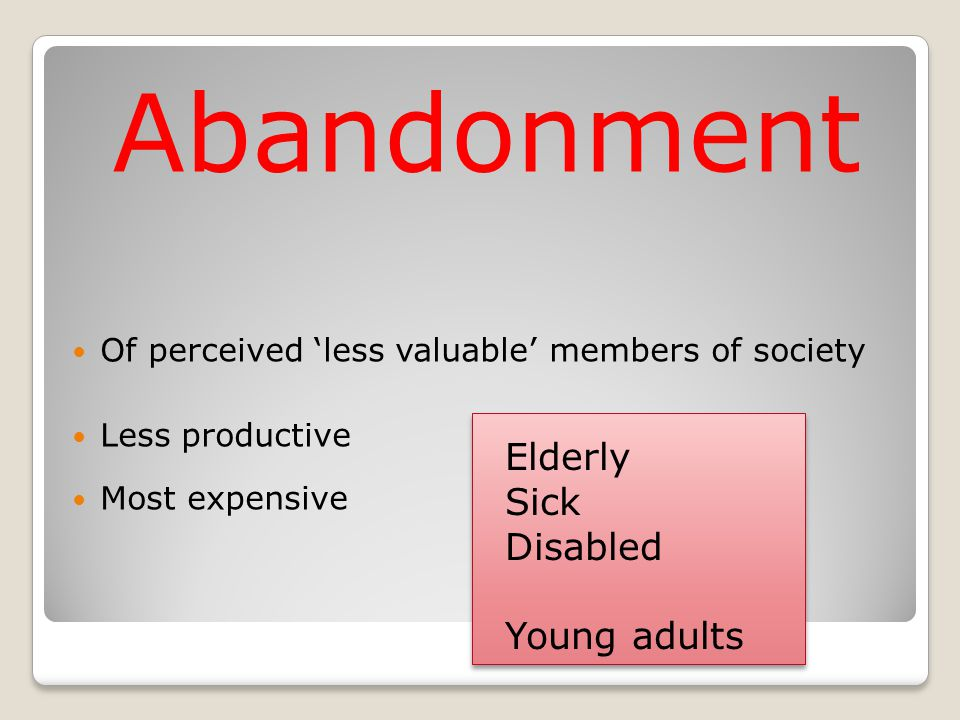 Abandonment Of perceived 'less valuable' members of society Less productive Most expensive Elderly Sick Disabled Young adults