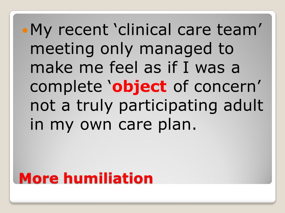 More humiliation My recent 'clinical care team' meeting only managed to make me feel as if I was a complete 'object of concern' not a truly participating adult in my own care plan.