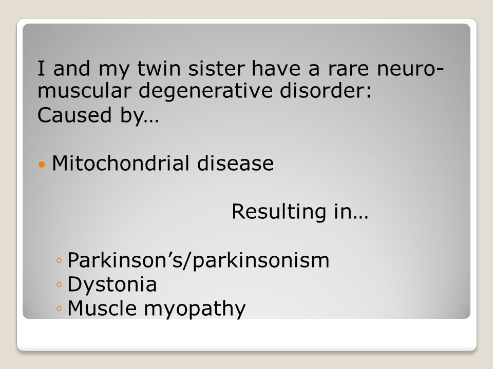 I and my twin sister have a rare neuro- muscular degenerative disorder: Caused by… Mitochondrial disease Resulting in… ◦Parkinson's/parkinsonism ◦Dystonia ◦Muscle myopathy