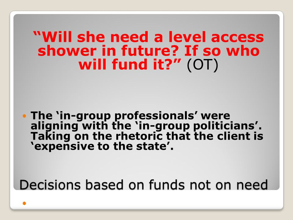 Decisions based on funds not on need Will she need a level access shower in future.