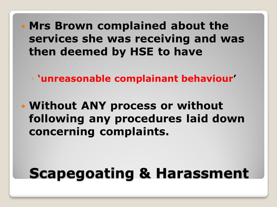 Scapegoating & Harassment Mrs Brown complained about the services she was receiving and was then deemed by HSE to have ◦'unreasonable complainant behaviour' Without ANY process or without following any procedures laid down concerning complaints.