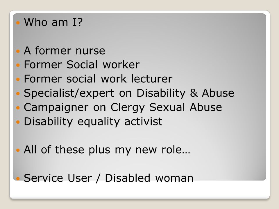 Who am I? A former nurse Former Social worker Former social work lecturer Specialist/expert on Disability & Abuse Campaigner on Clergy Sexual Abuse Di