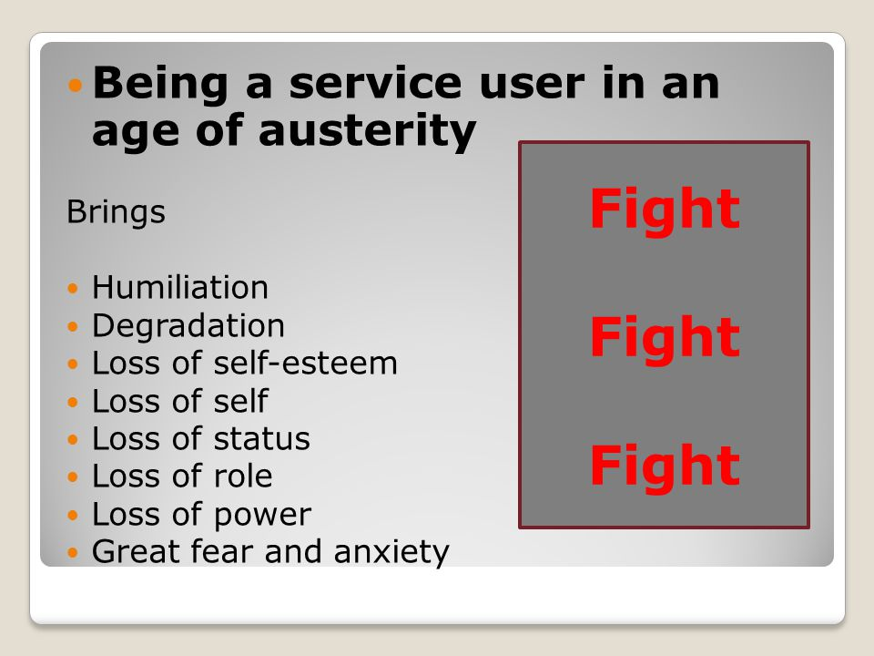 Being a service user in an age of austerity Brings Humiliation Degradation Loss of self-esteem Loss of self Loss of status Loss of role Loss of power Great fear and anxiety Fight