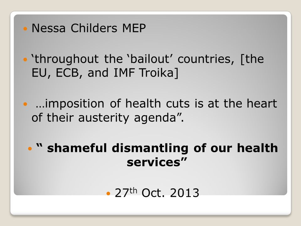 Nessa Childers MEP 'throughout the 'bailout' countries, [the EU, ECB, and IMF Troika] …imposition of health cuts is at the heart of their austerity agenda .