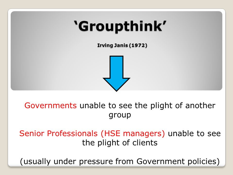 'Groupthink' Irving Janis (1972) Governments unable to see the plight of another group Senior Professionals (HSE managers) unable to see the plight of clients (usually under pressure from Government policies)