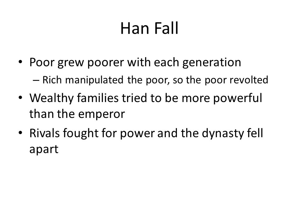 Han Fall Poor grew poorer with each generation – Rich manipulated the poor, so the poor revolted Wealthy families tried to be more powerful than the emperor Rivals fought for power and the dynasty fell apart