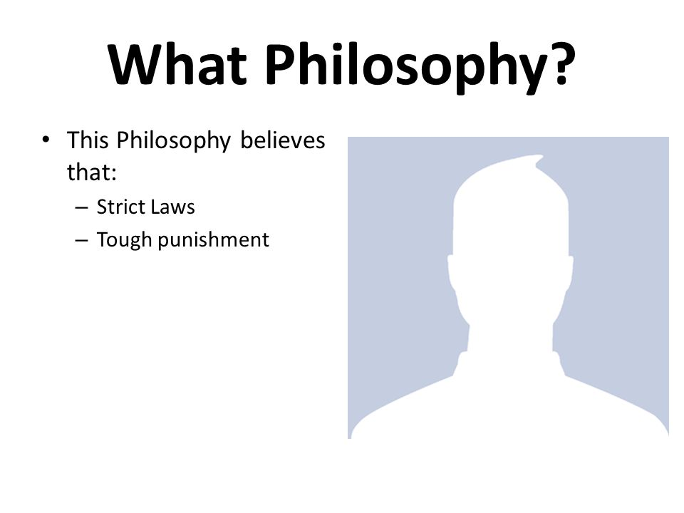 What Philosophy This Philosophy believes that: – Strict Laws – Tough punishment