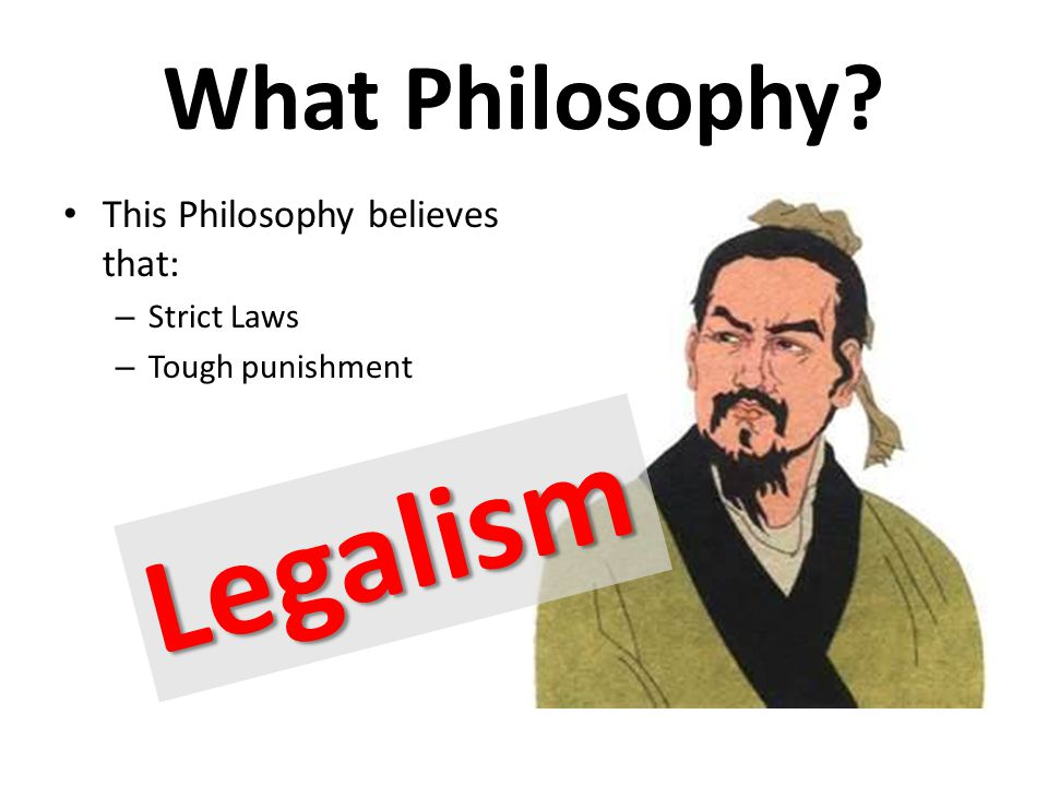 What Philosophy This Philosophy believes that: – Strict Laws – Tough punishment Legalism