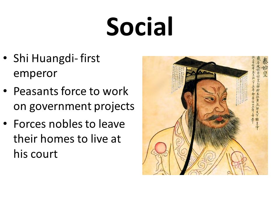 Social Shi Huangdi- first emperor Peasants force to work on government projects Forces nobles to leave their homes to live at his court