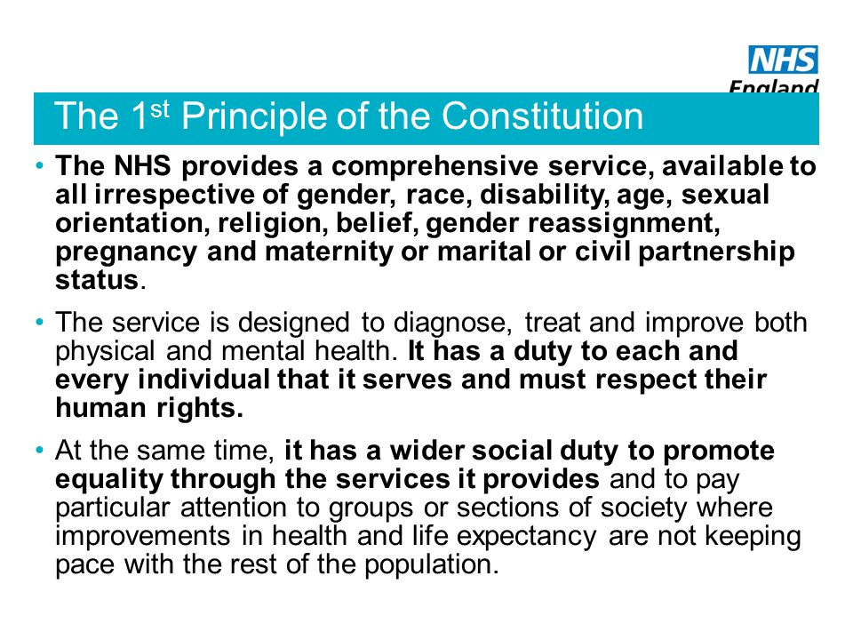 The 1 st Principle of the Constitution The NHS provides a comprehensive service, available to all irrespective of gender, race, disability, age, sexual orientation, religion, belief, gender reassignment, pregnancy and maternity or marital or civil partnership status.