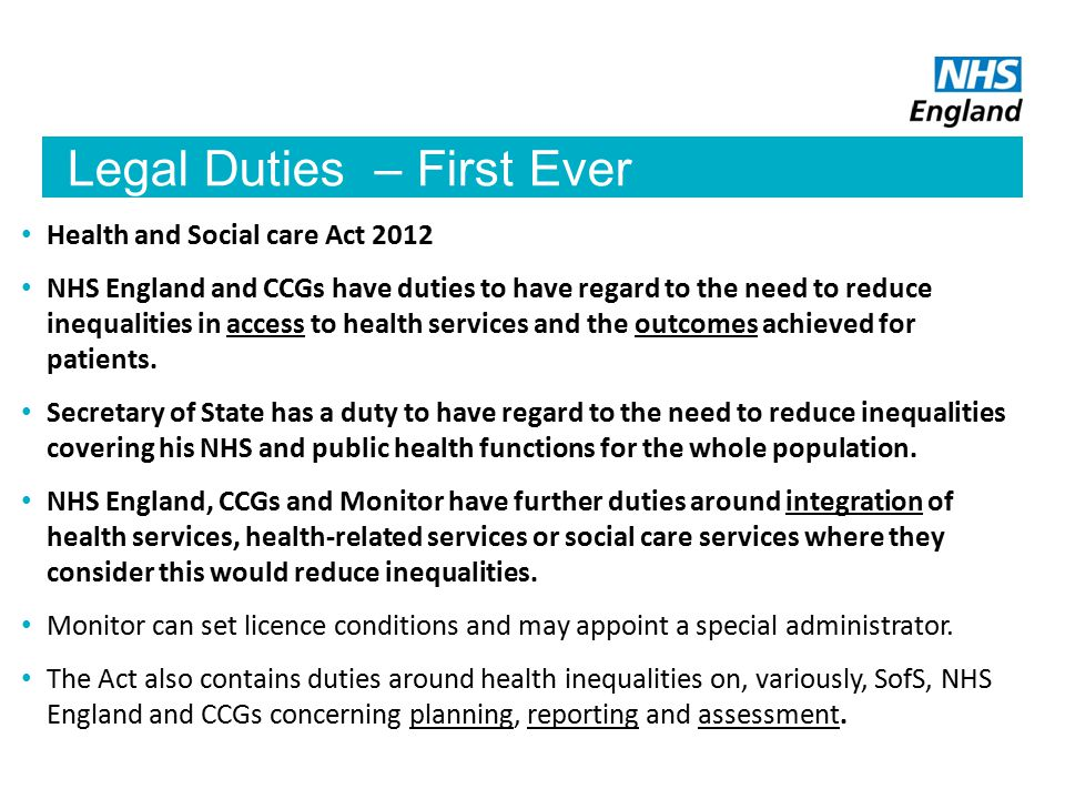 Legal Duties – First Ever Health and Social care Act 2012 NHS England and CCGs have duties to have regard to the need to reduce inequalities in access to health services and the outcomes achieved for patients.