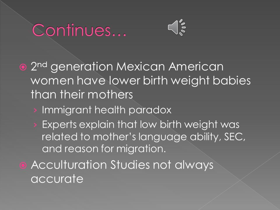  2 nd generation Mexican American women have lower birth weight babies than their mothers › Immigrant health paradox › Experts explain that low birth weight was related to mother's language ability, SEC, and reason for migration.