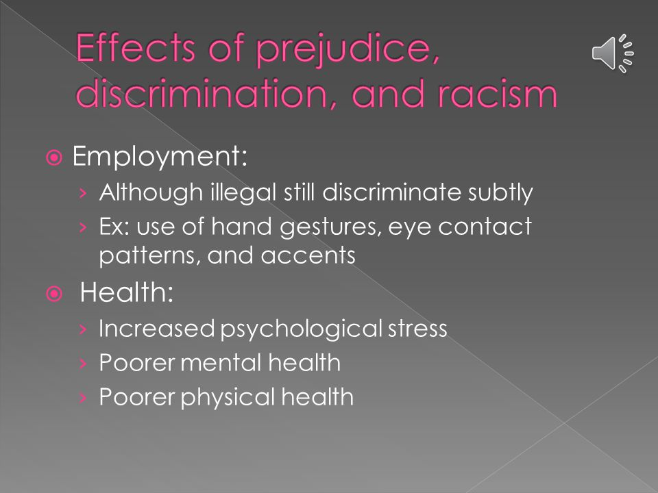  Employment: › Although illegal still discriminate subtly › Ex: use of hand gestures, eye contact patterns, and accents  Health: › Increased psychological stress › Poorer mental health › Poorer physical health