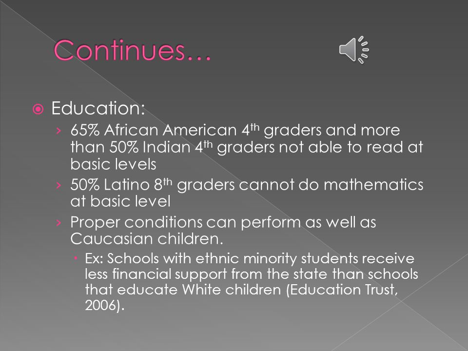  Education: › 65% African American 4 th graders and more than 50% Indian 4 th graders not able to read at basic levels › 50% Latino 8 th graders cannot do mathematics at basic level › Proper conditions can perform as well as Caucasian children.