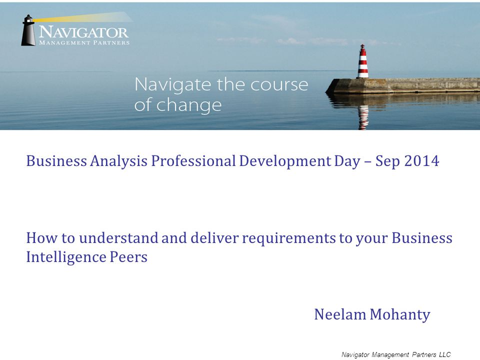 Navigator Management Partners LLC Business Analysis Professional Development Day – Sep 2014 How to understand and deliver requirements to your Business Intelligence Peers Neelam Mohanty
