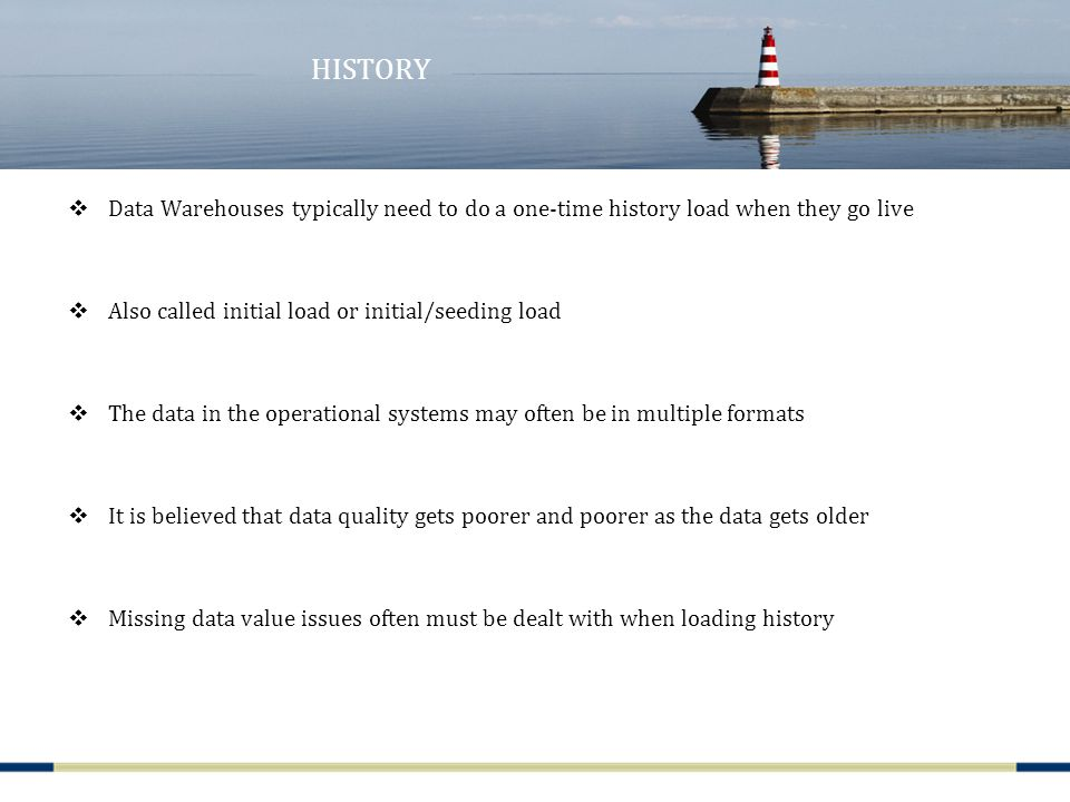 HISTORY  Data Warehouses typically need to do a one-time history load when they go live  Also called initial load or initial/seeding load  The data in the operational systems may often be in multiple formats  It is believed that data quality gets poorer and poorer as the data gets older  Missing data value issues often must be dealt with when loading history