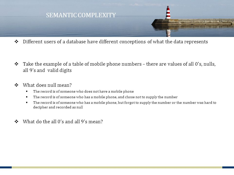 SEMANTIC COMPLEXITY  Different users of a database have different conceptions of what the data represents  Take the example of a table of mobile phone numbers – there are values of all 0's, nulls, all 9's and valid digits  What does null mean.