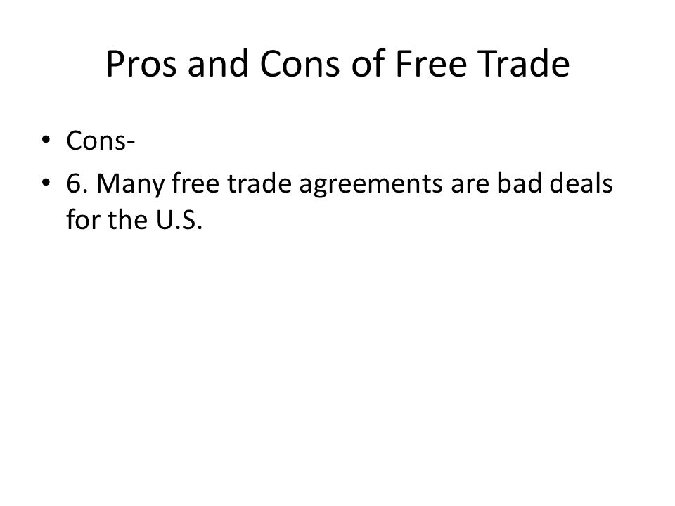 Pros and Cons of Free Trade Cons- 6. Many free trade agreements are bad deals for the U.S.