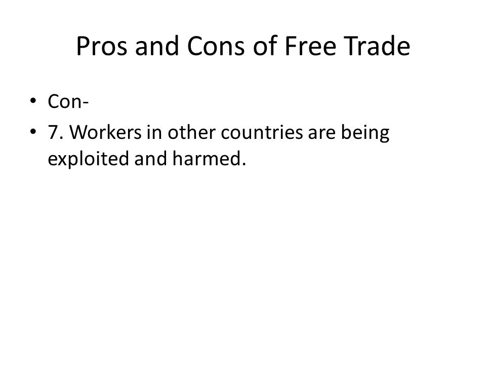 Pros and Cons of Free Trade Con- 7. Workers in other countries are being exploited and harmed.