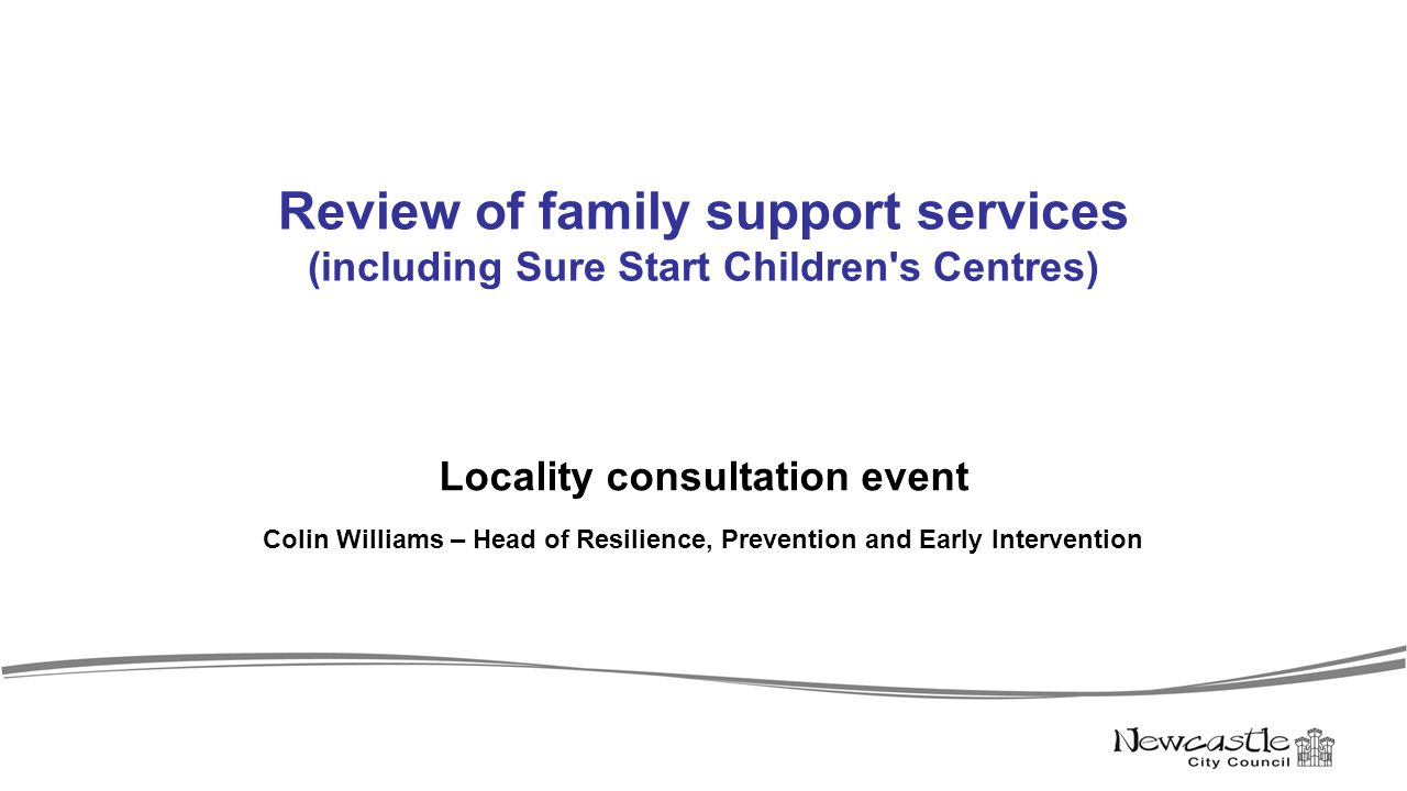 Review of family support services (including Sure Start Children s Centres) Locality consultation event Colin Williams – Head of Resilience, Prevention and Early Intervention