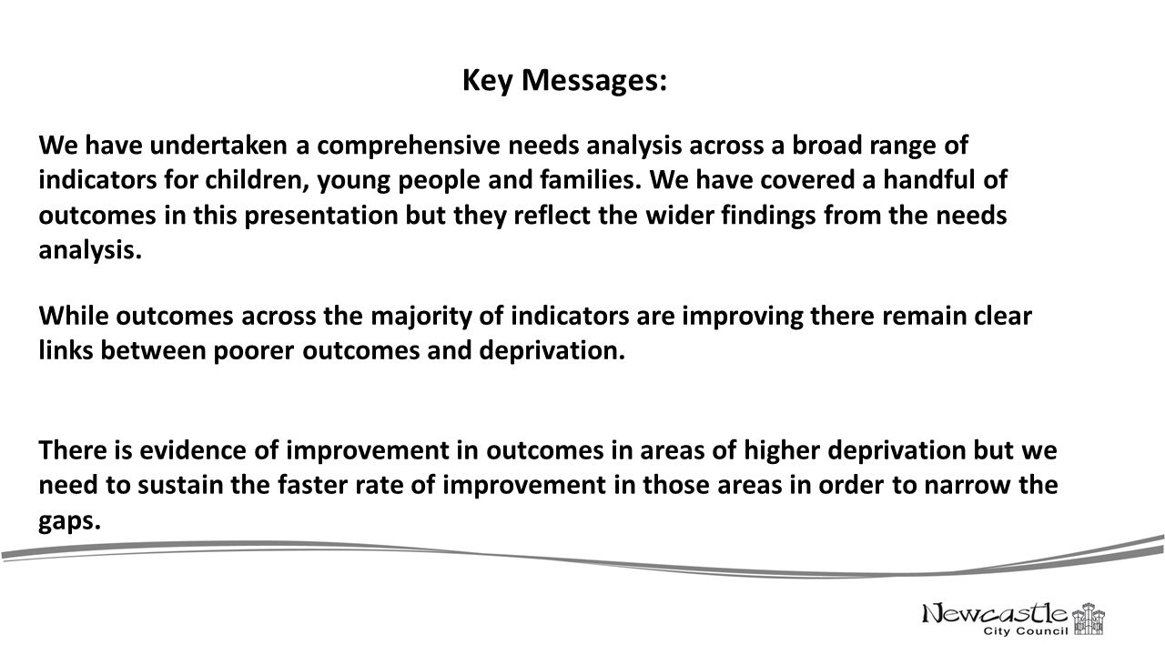 Key Messages: While outcomes across the majority of indicators are improving there remain clear links between poorer outcomes and deprivation. There i