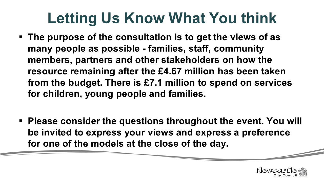 Letting Us Know What You think  The purpose of the consultation is to get the views of as many people as possible - families, staff, community members, partners and other stakeholders on how the resource remaining after the £4.67 million has been taken from the budget.