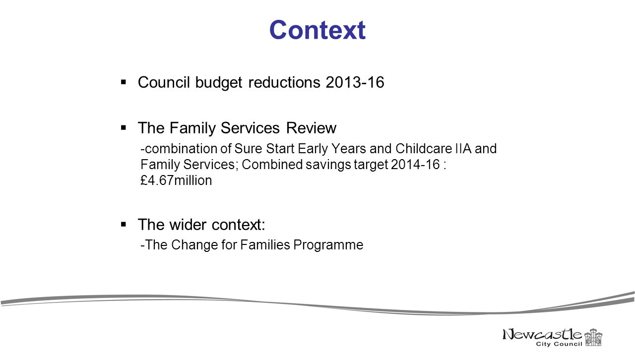 Context  Council budget reductions 2013-16  The Family Services Review -combination of Sure Start Early Years and Childcare IIA and Family Services; Combined savings target 2014-16 : £4.67million  The wider context: -The Change for Families Programme