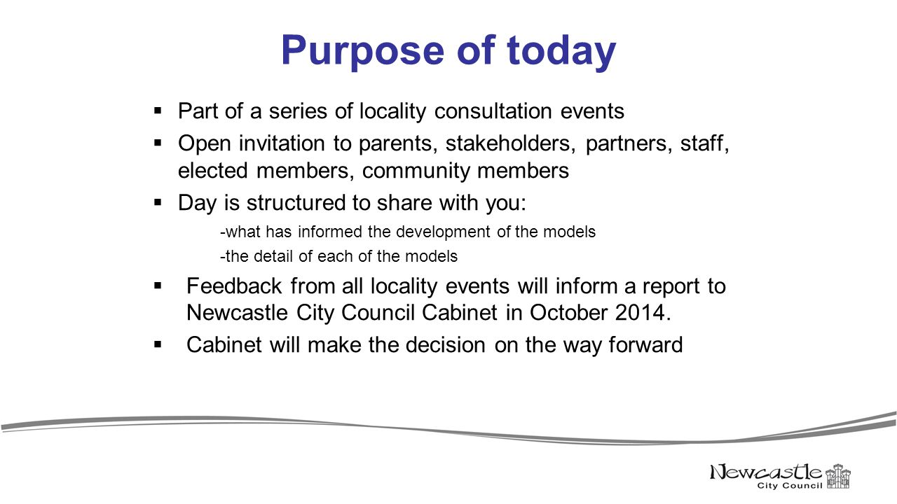 Purpose of today  Part of a series of locality consultation events  Open invitation to parents, stakeholders, partners, staff, elected members, community members  Day is structured to share with you: -what has informed the development of the models -the detail of each of the models  Feedback from all locality events will inform a report to Newcastle City Council Cabinet in October 2014.