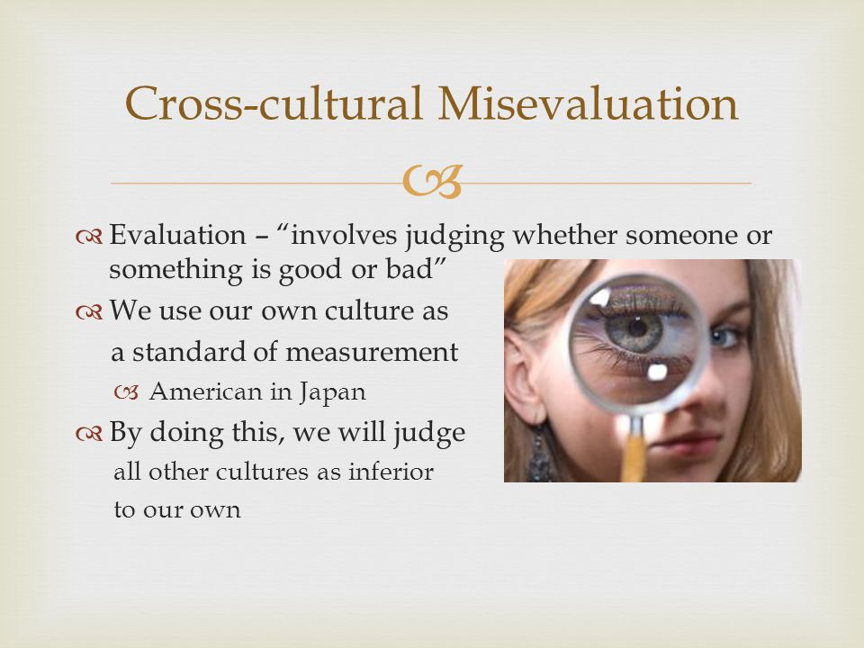   Evaluation – involves judging whether someone or something is good or bad  We use our own culture as a standard of measurement  American in Japan  By doing this, we will judge all other cultures as inferior to our own Cross-cultural Misevaluation