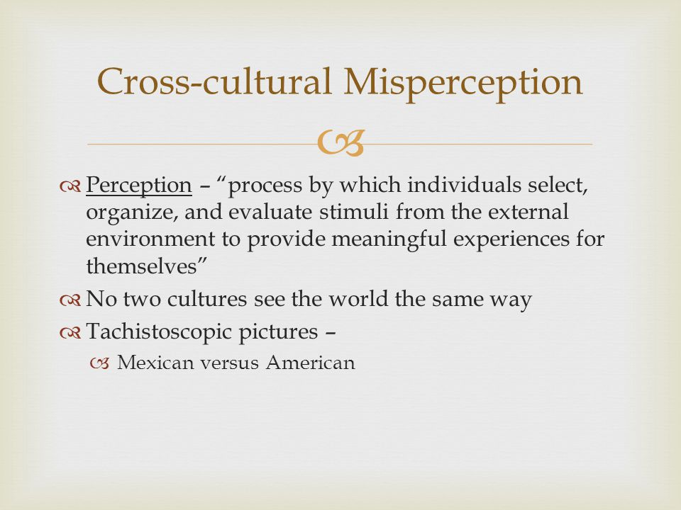   Perception – process by which individuals select, organize, and evaluate stimuli from the external environment to provide meaningful experiences for themselves  No two cultures see the world the same way  Tachistoscopic pictures –  Mexican versus American Cross-cultural Misperception