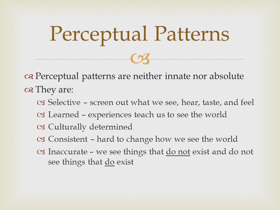   Perceptual patterns are neither innate nor absolute  They are:  Selective – screen out what we see, hear, taste, and feel  Learned – experiences teach us to see the world  Culturally determined  Consistent – hard to change how we see the world  Inaccurate – we see things that do not exist and do not see things that do exist Perceptual Patterns