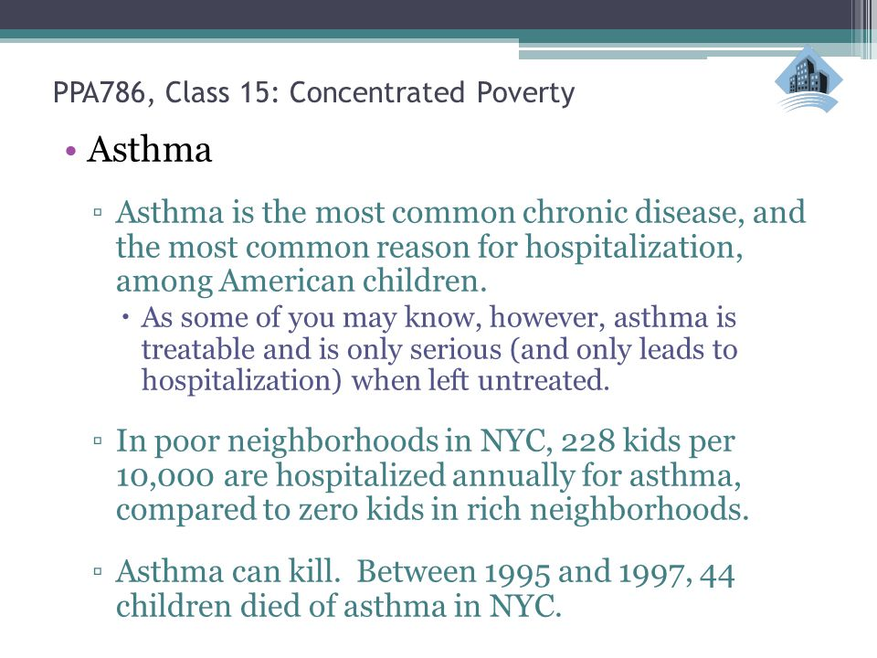 PPA786, Class 15: Concentrated Poverty Asthma ▫Asthma is the most common chronic disease, and the most common reason for hospitalization, among American children.