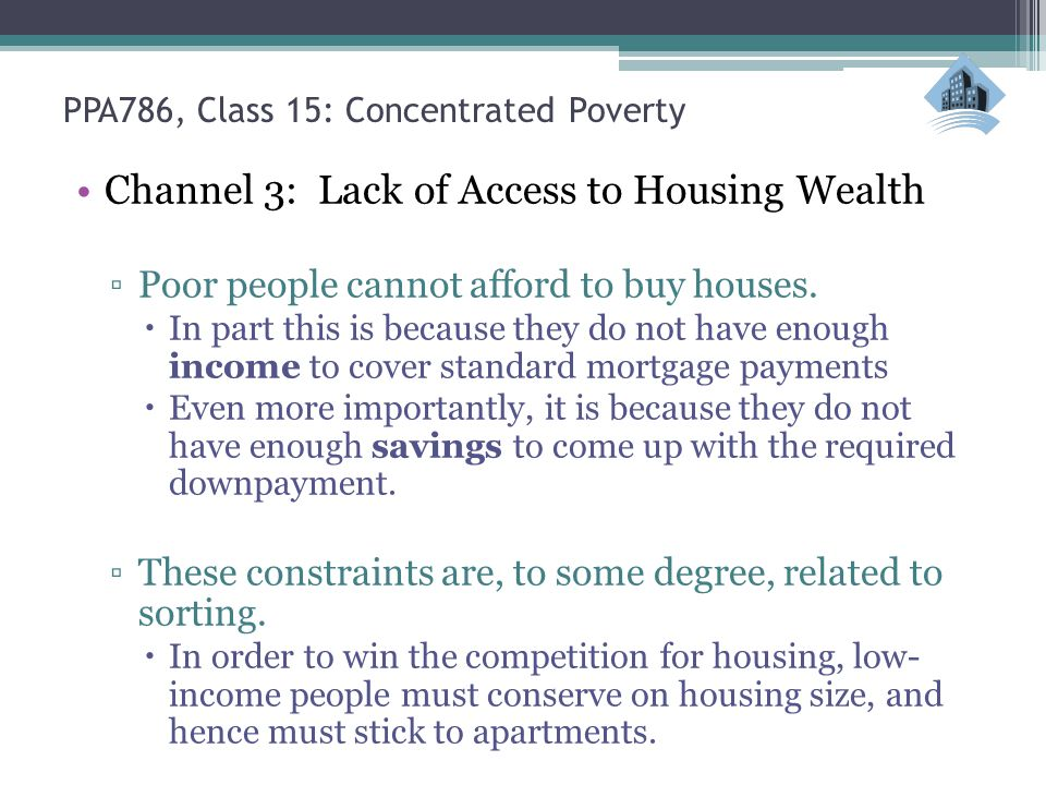 PPA786, Class 15: Concentrated Poverty Channel 3: Lack of Access to Housing Wealth ▫Poor people cannot afford to buy houses.  In part this is because