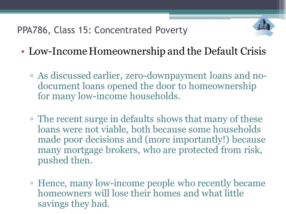 PPA786, Class 15: Concentrated Poverty Low-Income Homeownership and the Default Crisis ▫As discussed earlier, zero-downpayment loans and no- document loans opened the door to homeownership for many low-income households.