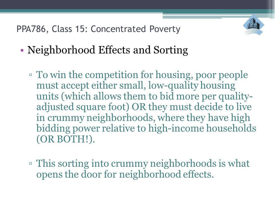 PPA786, Class 15: Concentrated Poverty Neighborhood Effects and Sorting ▫To win the competition for housing, poor people must accept either small, low-quality housing units (which allows them to bid more per quality- adjusted square foot) OR they must decide to live in crummy neighborhoods, where they have high bidding power relative to high-income households (OR BOTH!).