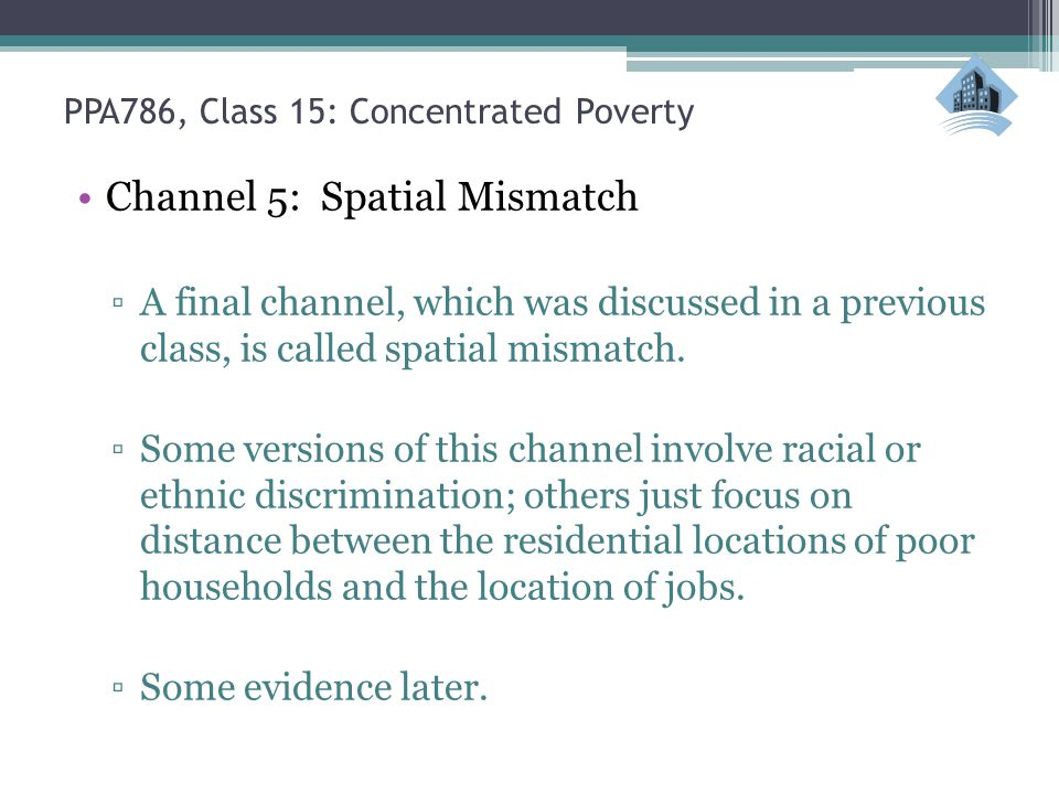 PPA786, Class 15: Concentrated Poverty Channel 5: Spatial Mismatch ▫A final channel, which was discussed in a previous class, is called spatial mismatch.