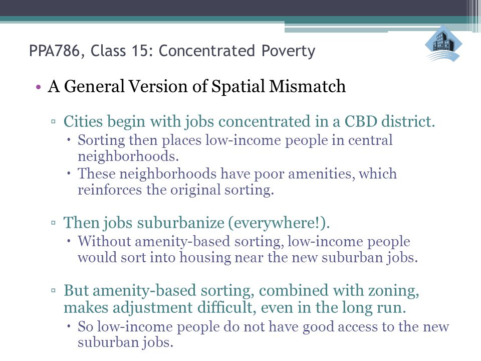 PPA786, Class 15: Concentrated Poverty A General Version of Spatial Mismatch ▫Cities begin with jobs concentrated in a CBD district.  Sorting then pl